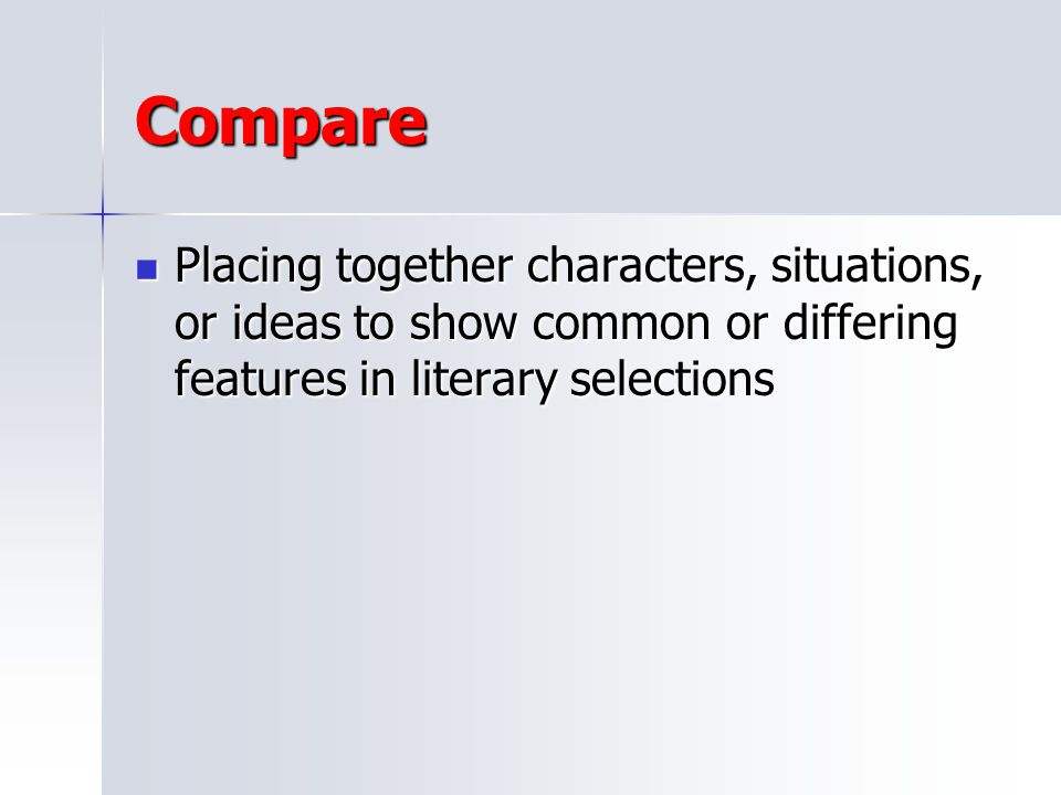 Compare Placing together characters, situations, or ideas to show common or differing features in literary selections.