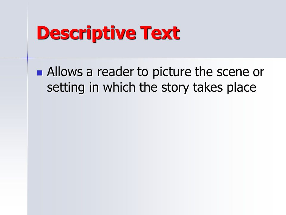 Descriptive Text Allows a reader to picture the scene or setting in which the story takes place