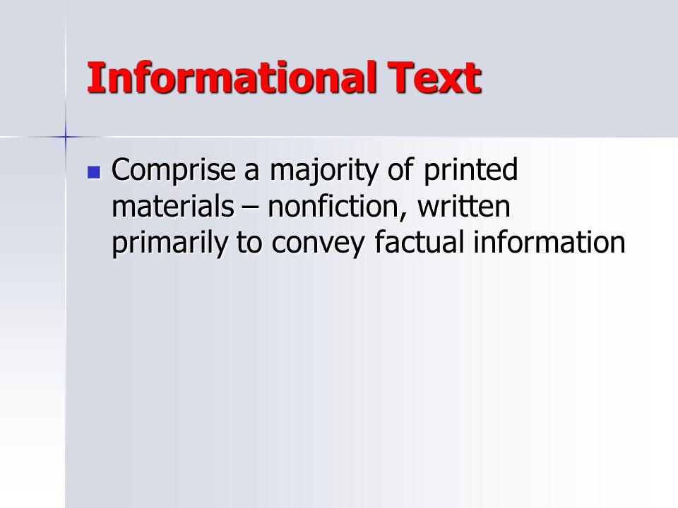 Informational Text Comprise a majority of printed materials – nonfiction, written primarily to convey factual information.