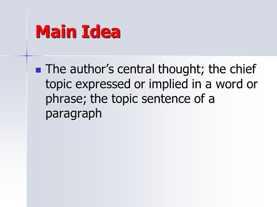 Main Idea The author's central thought; the chief topic expressed or implied in a word or phrase; the topic sentence of a paragraph.