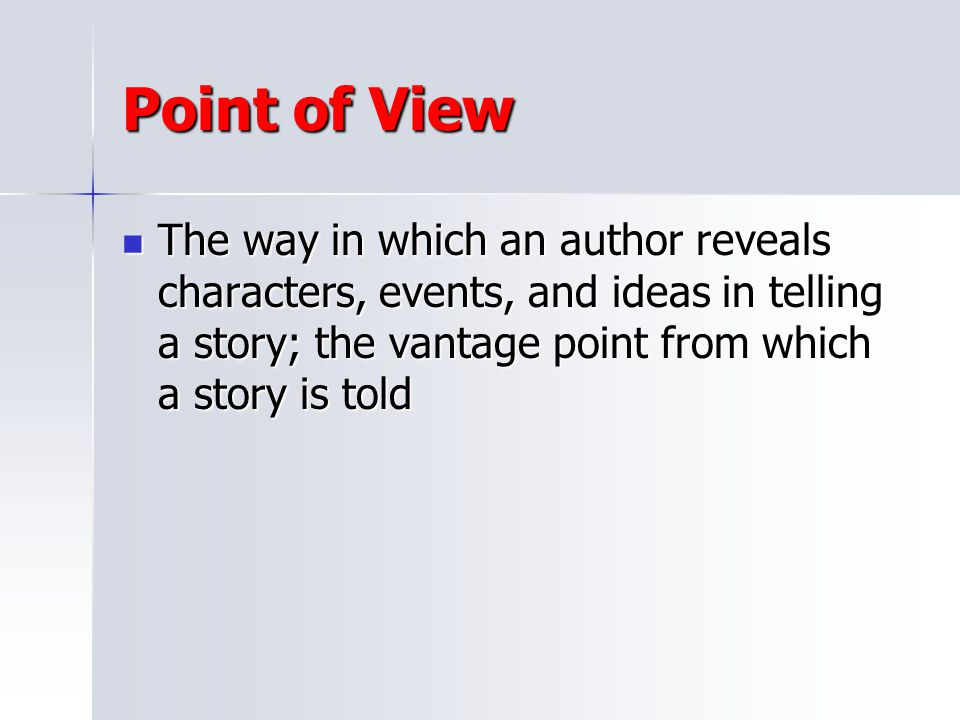 Point of View The way in which an author reveals characters, events, and ideas in telling a story; the vantage point from which a story is told.