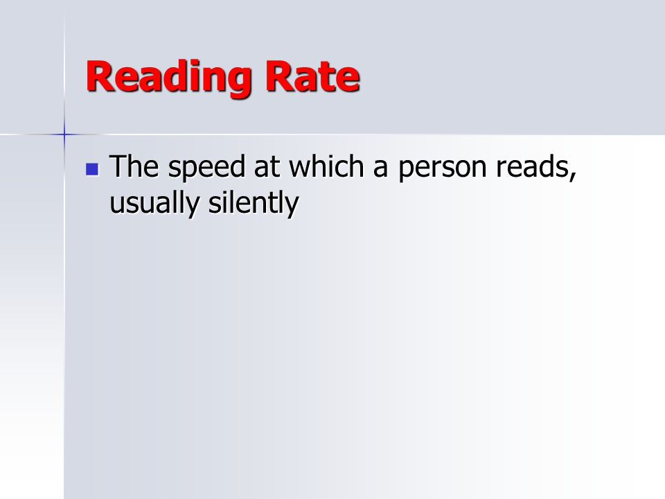 Reading Rate The speed at which a person reads, usually silently