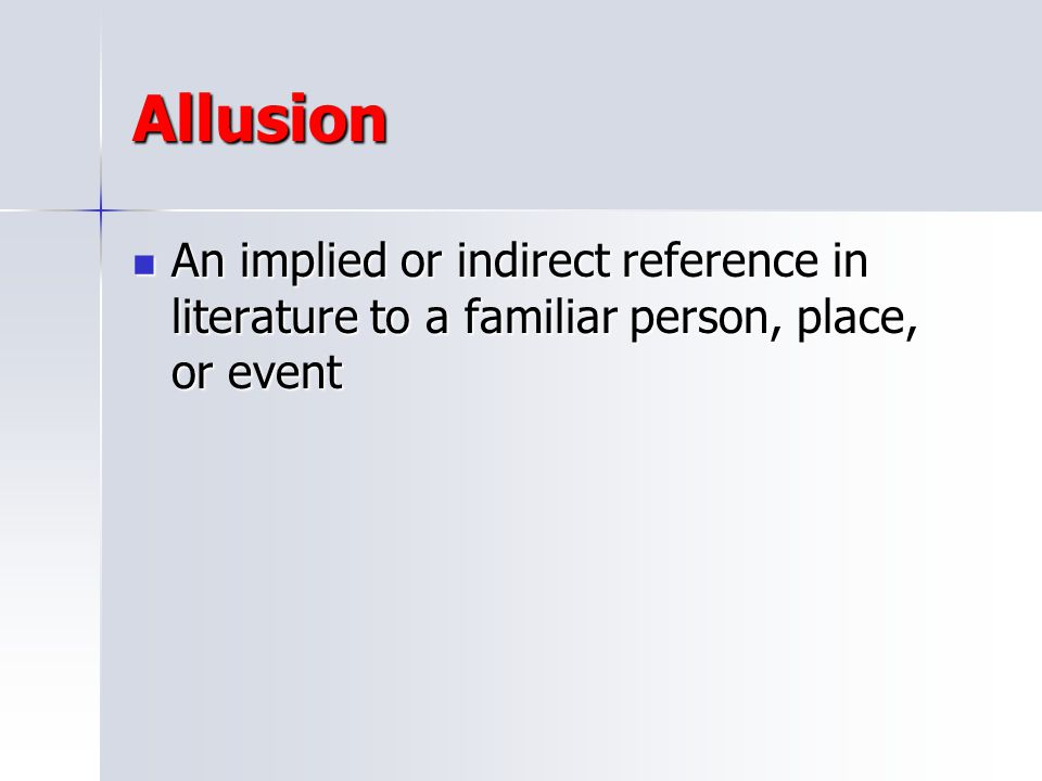 Allusion An implied or indirect reference in literature to a familiar person, place, or event