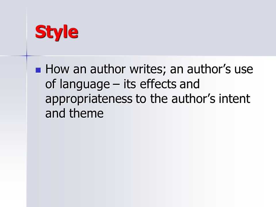 Style How an author writes; an author's use of language – its effects and appropriateness to the author's intent and theme.