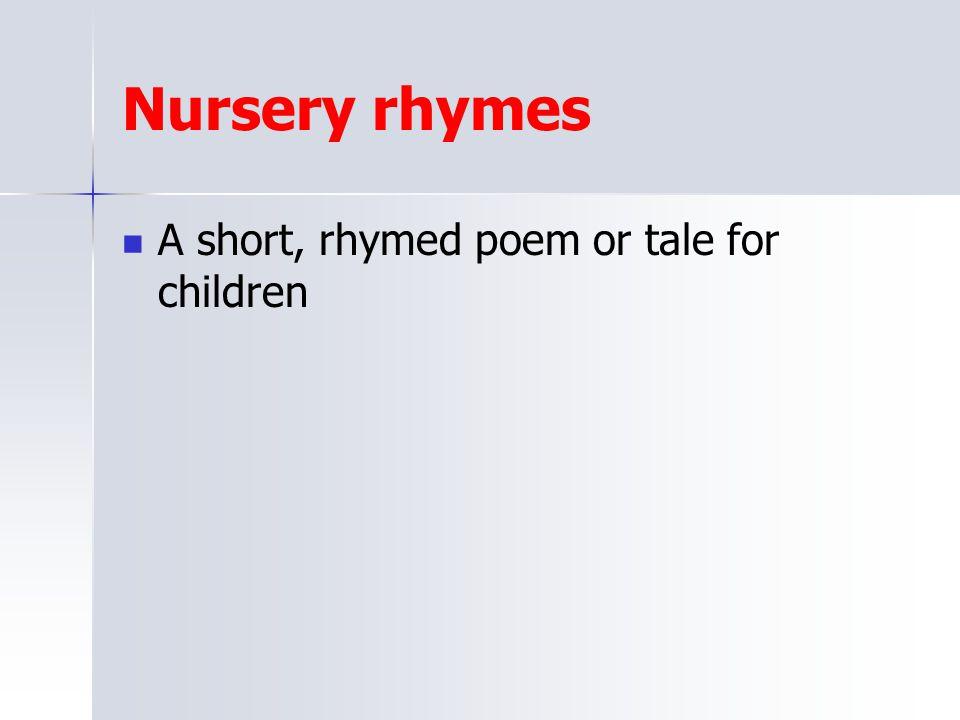 Nursery rhymes A short, rhymed poem or tale for children