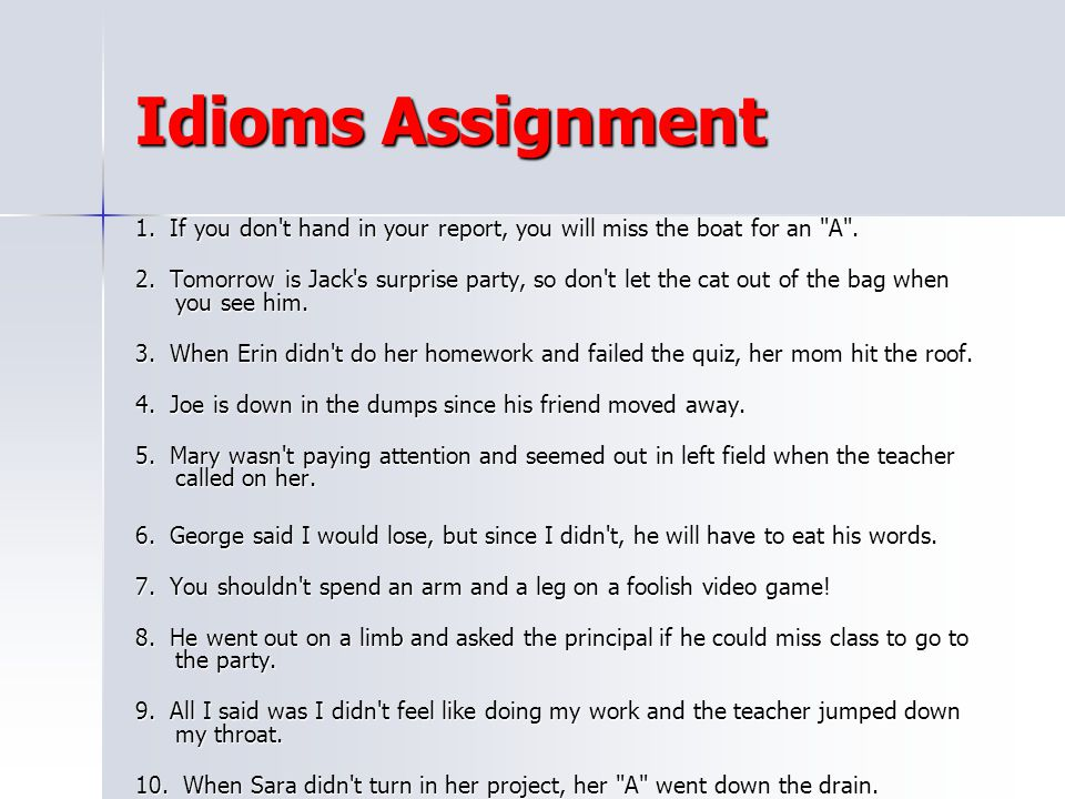 Idioms Assignment 1. If you don t hand in your report, you will miss the boat for an A .