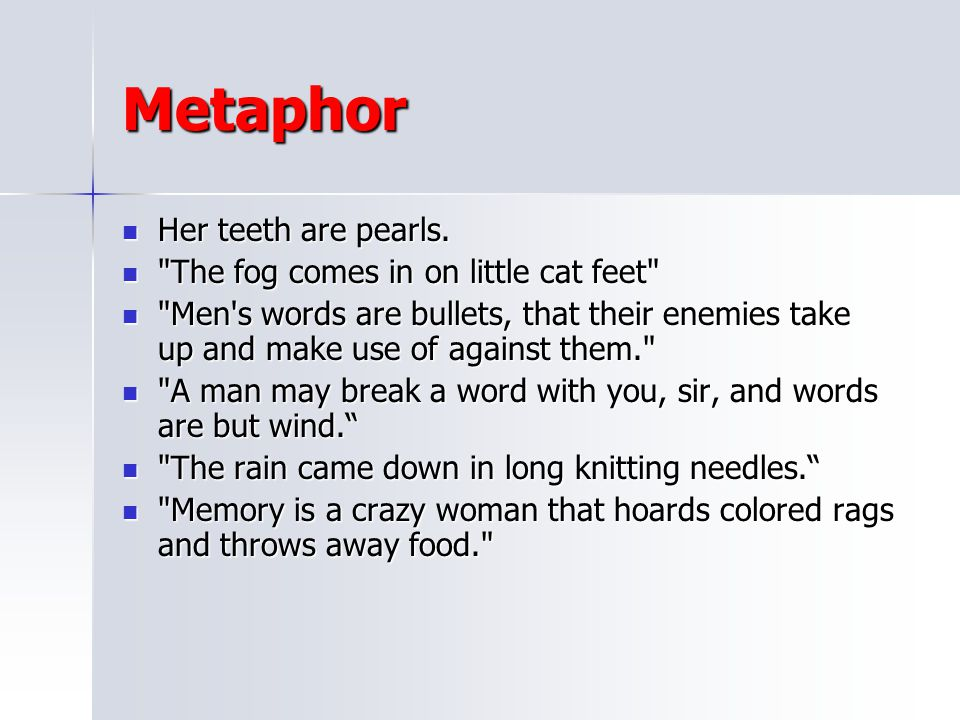 Metaphor Her teeth are pearls. The fog comes in on little cat feet