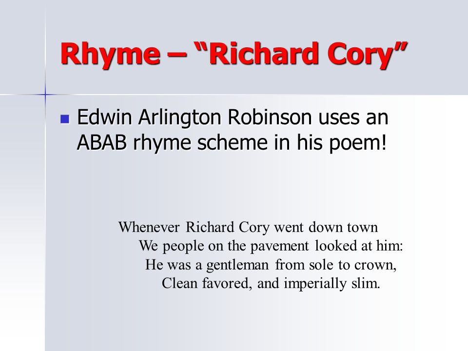 Rhyme – Richard Cory Edwin Arlington Robinson uses an ABAB rhyme scheme in his poem! Whenever Richard Cory went down town.