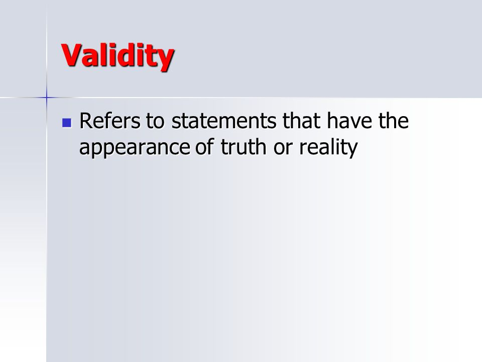 Validity Refers to statements that have the appearance of truth or reality
