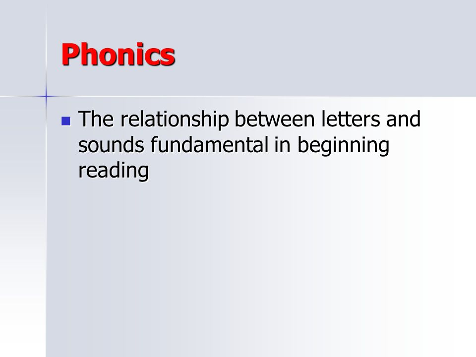 Phonics The relationship between letters and sounds fundamental in beginning reading