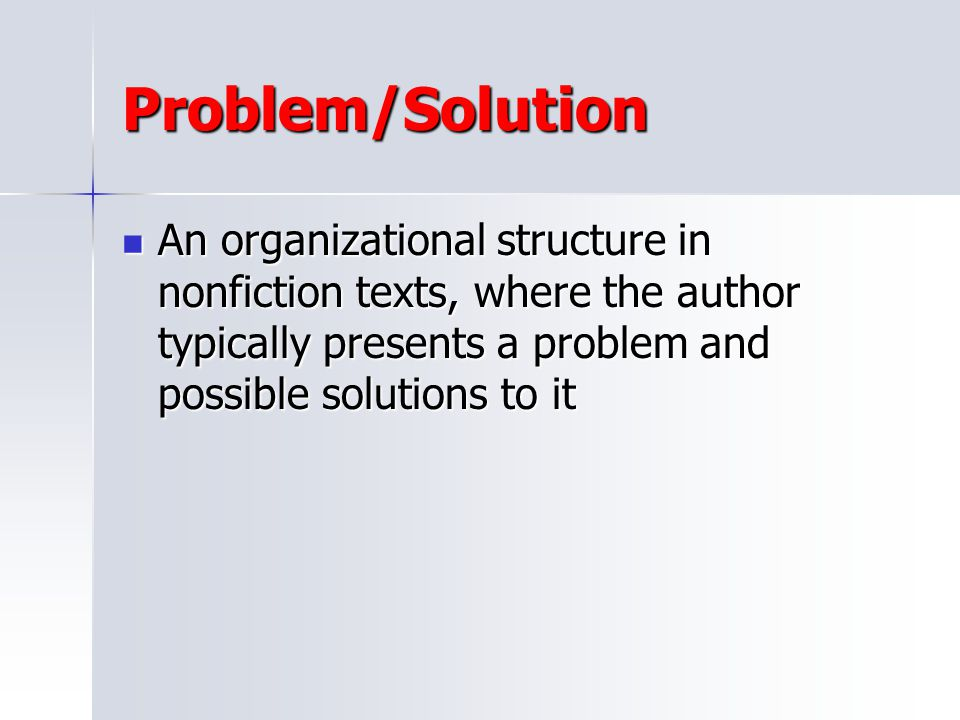 Problem/Solution An organizational structure in nonfiction texts, where the author typically presents a problem and possible solutions to it.
