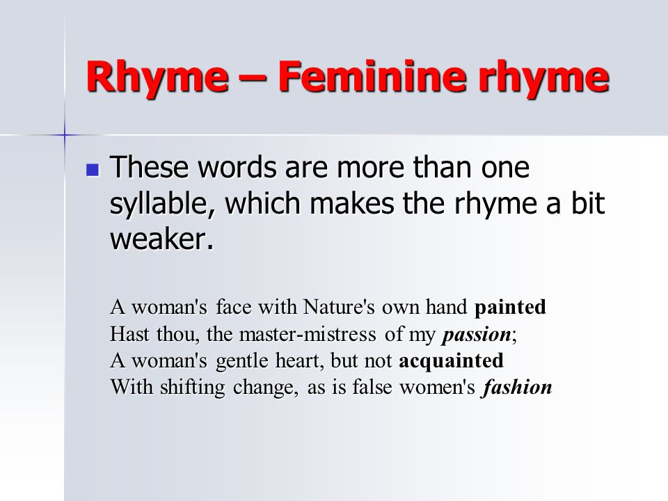 Rhyme – Feminine rhyme These words are more than one syllable, which makes the rhyme a bit weaker.