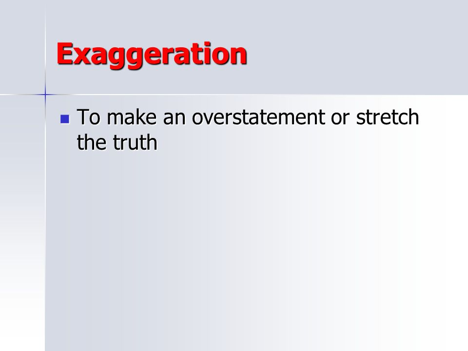 Exaggeration To make an overstatement or stretch the truth