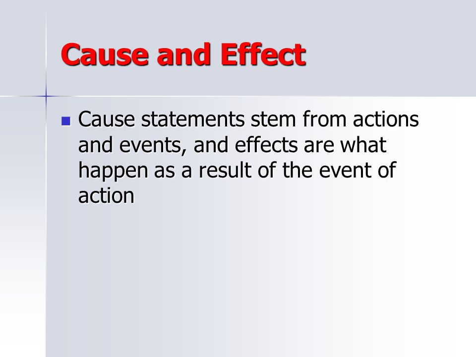 Cause and Effect Cause statements stem from actions and events, and effects are what happen as a result of the event of action.