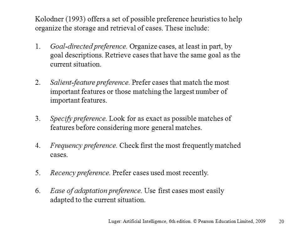 Kolodner (1993) offers a set of possible preference heuristics to help organize the storage and retrieval of cases. These include: 1. Goal-directed preference. Organize cases, at least in part, by goal descriptions. Retrieve cases that have the same goal as the current situation. 2. Salient-feature preference. Prefer cases that match the most important features or those matching the largest number of important features. 3. Specify preference. Look for as exact as possible matches of features before considering more general matches. 4. Frequency preference. Check first the most frequently matched cases. 5. Recency preference. Prefer cases used most recently. 6. Ease of adaptation preference. Use first cases most easily adapted to the current situation.