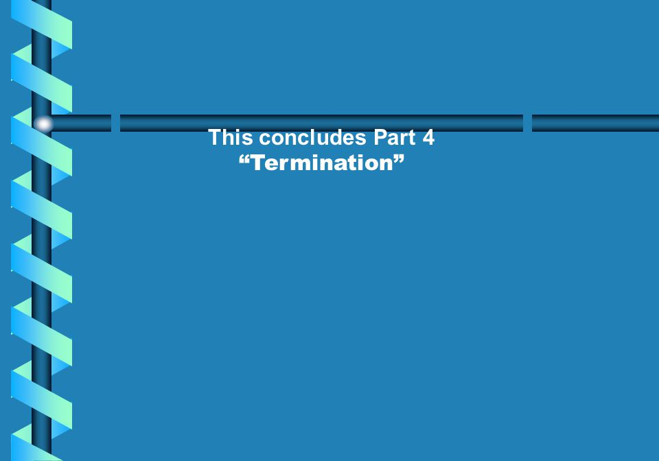 This concludes Part 4 Termination Please take a few minutes to review the information covered in this unit.