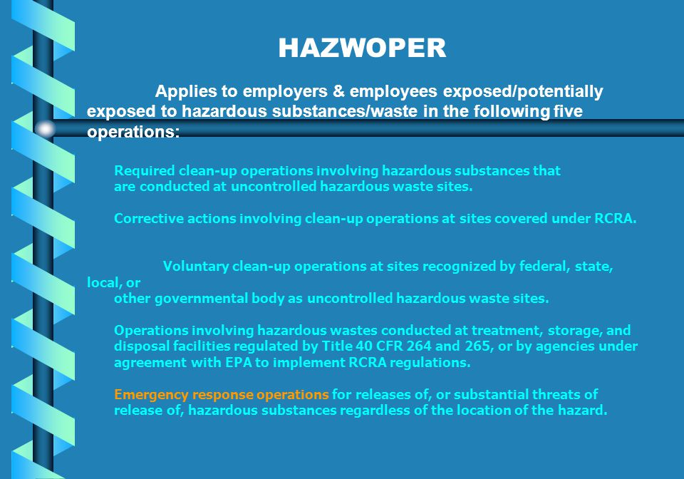 HAZWOPER Applies to employers & employees exposed/potentially exposed to hazardous substances/waste in the following five operations: