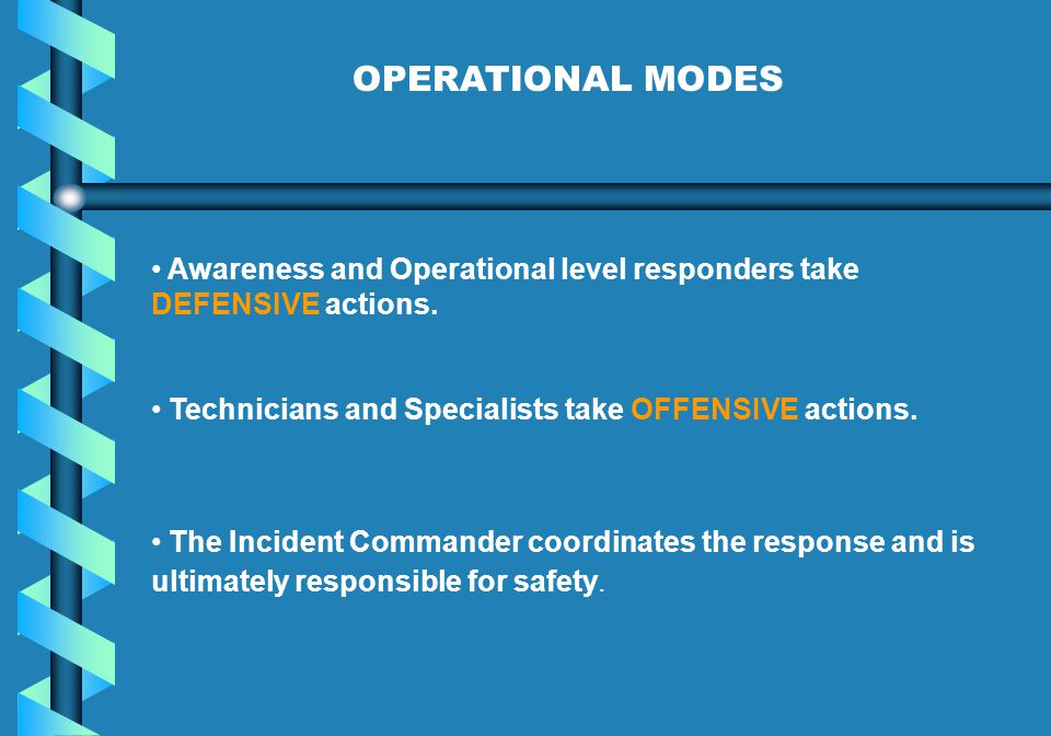 OPERATIONAL MODES Awareness and Operational level responders take DEFENSIVE actions. Technicians and Specialists take OFFENSIVE actions.