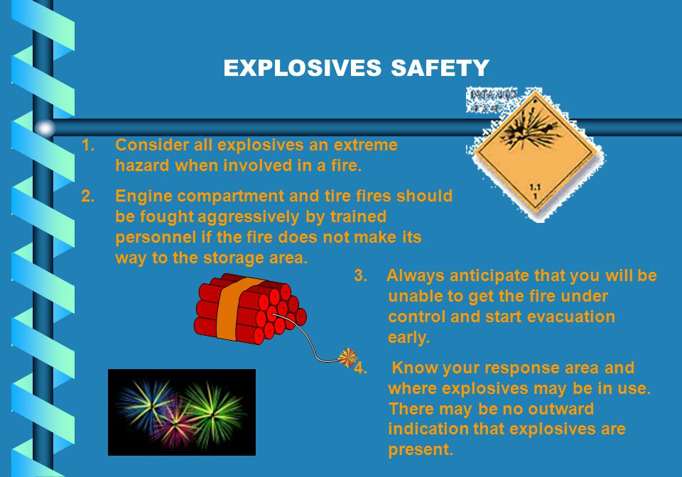 EXPLOSIVES SAFETY Consider all explosives an extreme hazard when involved in a fire.