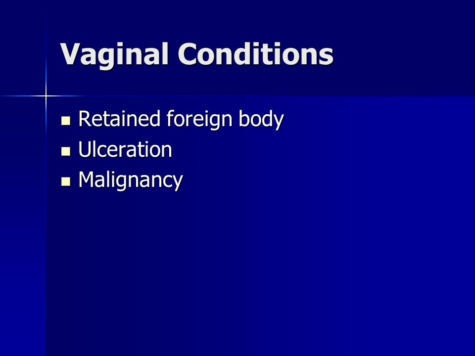 Vaginal Conditions Retained foreign body Ulceration Malignancy