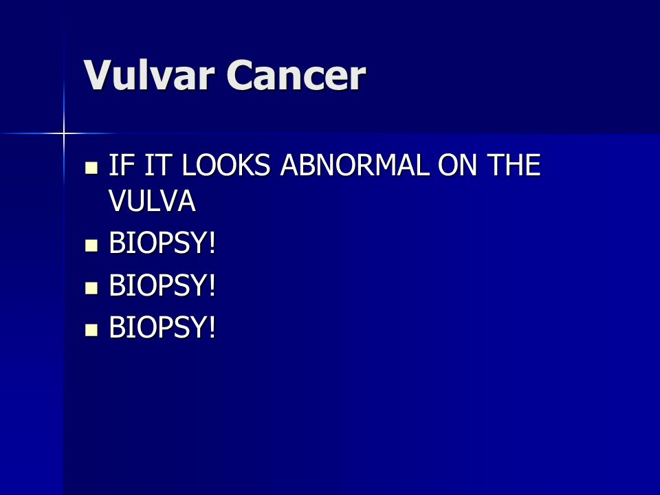 Vulvar Cancer IF IT LOOKS ABNORMAL ON THE VULVA BIOPSY!