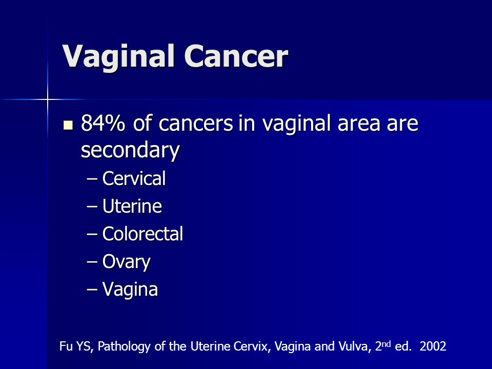 Vaginal Cancer 84% of cancers in vaginal area are secondary Cervical