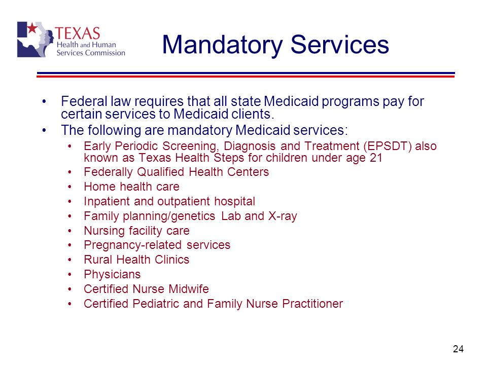 Mandatory Services Federal law requires that all state Medicaid programs pay for certain services to Medicaid clients.