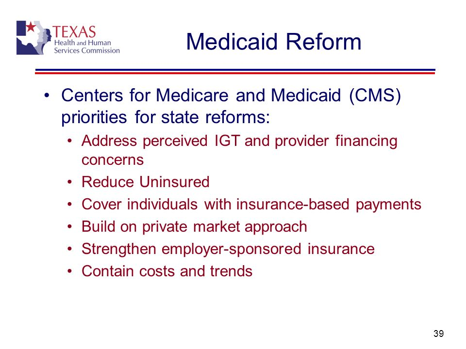Medicaid Reform Centers for Medicare and Medicaid (CMS) priorities for state reforms: Address perceived IGT and provider financing concerns.