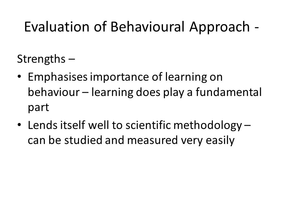 outline and evaluate the behavioural approach Outline and evaluate the behaviourist approach in psychology (12/16 marks) ao1 knowledge ao3 evaluation have you outlined the key elements of the behaviorist approach, including.