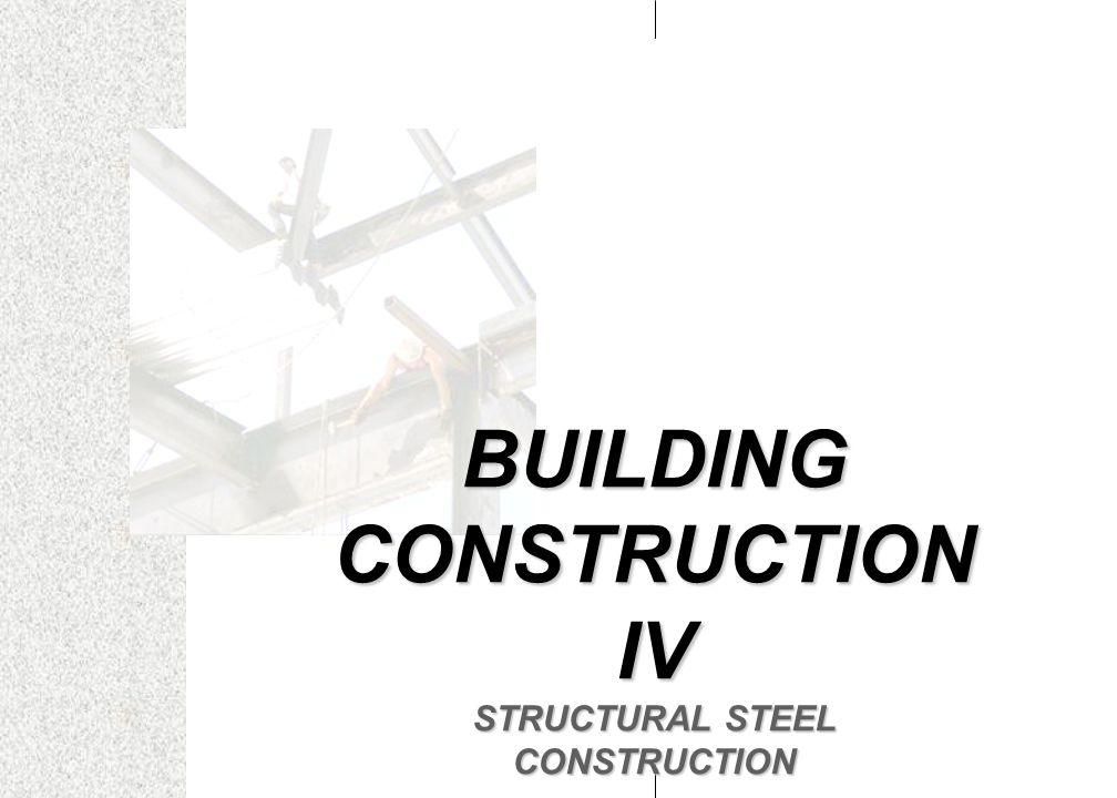 BUILDING CONSTRUCTION IV STRUCTURAL STEEL CONSTRUCTION