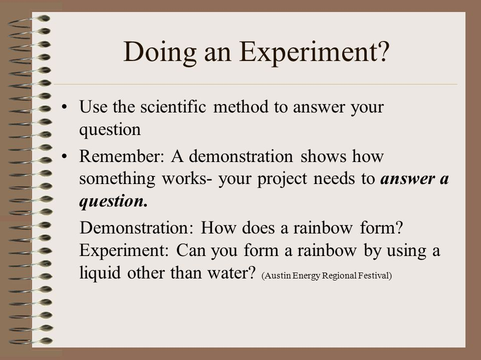 Doing an Experiment Use the scientific method to answer your question