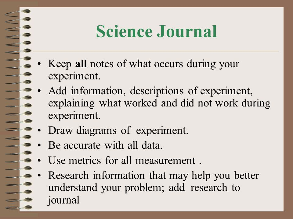 Science Journal Keep all notes of what occurs during your experiment.