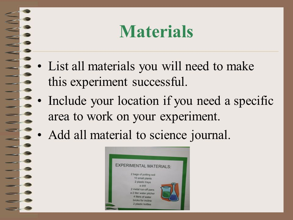 Materials List all materials you will need to make this experiment successful.