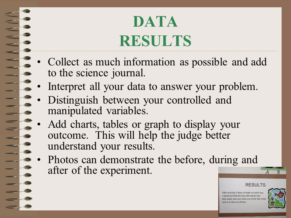DATA RESULTS Collect as much information as possible and add to the science journal. Interpret all your data to answer your problem.