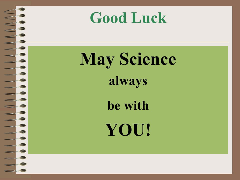 Good Luck May Science always be with YOU!