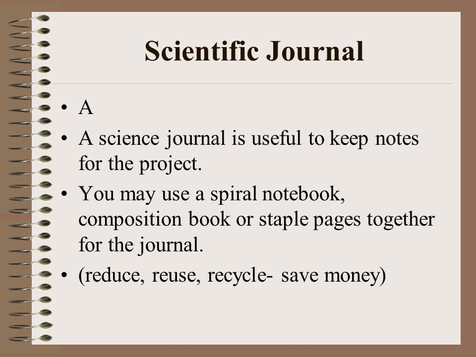 Scientific Journal A. A science journal is useful to keep notes for the project.