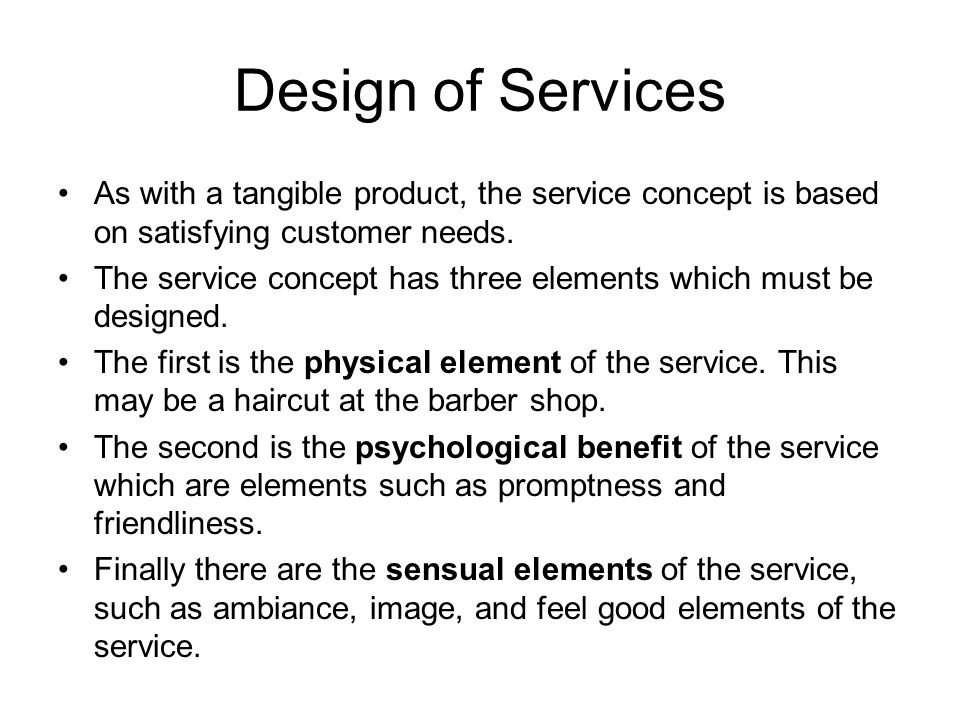 Design of Services As with a tangible product, the service concept is based on satisfying customer needs.