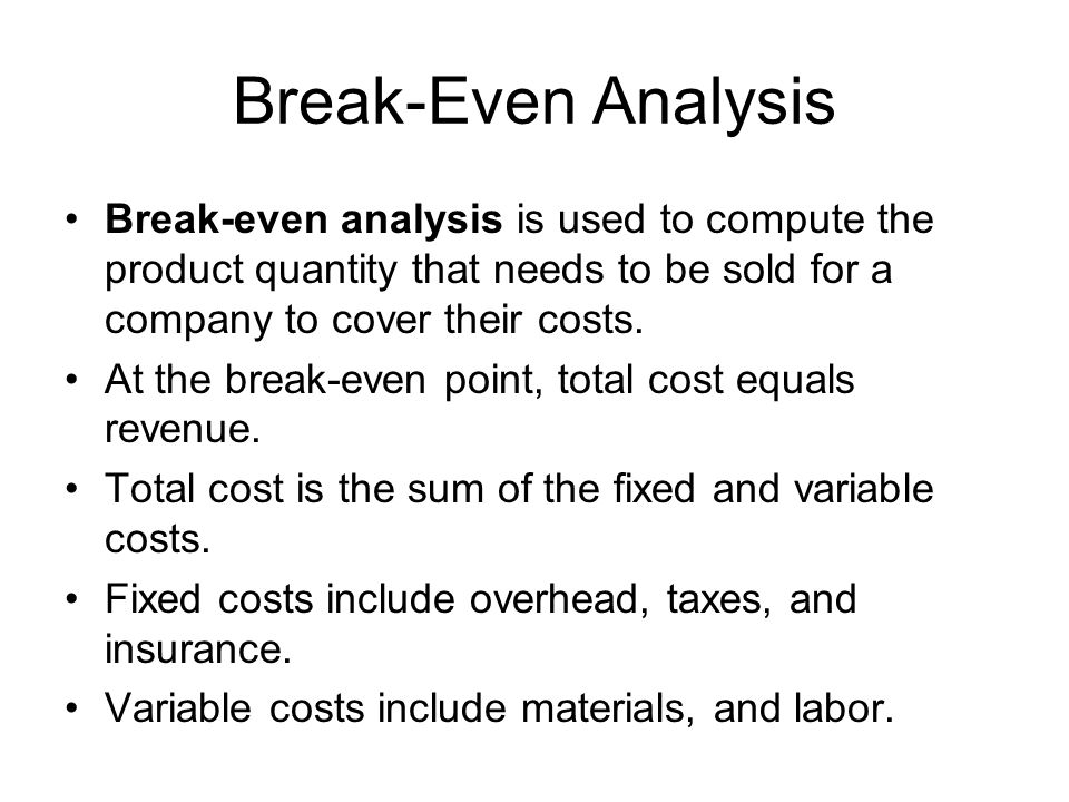 Break-Even Analysis Break-even analysis is used to compute the product quantity that needs to be sold for a company to cover their costs.
