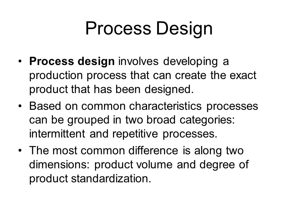 Process Design Process design involves developing a production process that can create the exact product that has been designed.