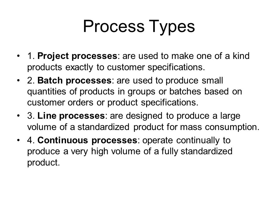 Process Types 1. Project processes: are used to make one of a kind products exactly to customer specifications.