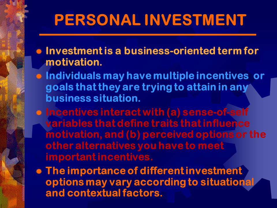 PERSONAL INVESTMENT Investment Is A Business Oriented Term For Motivation.  Define Business Investment
