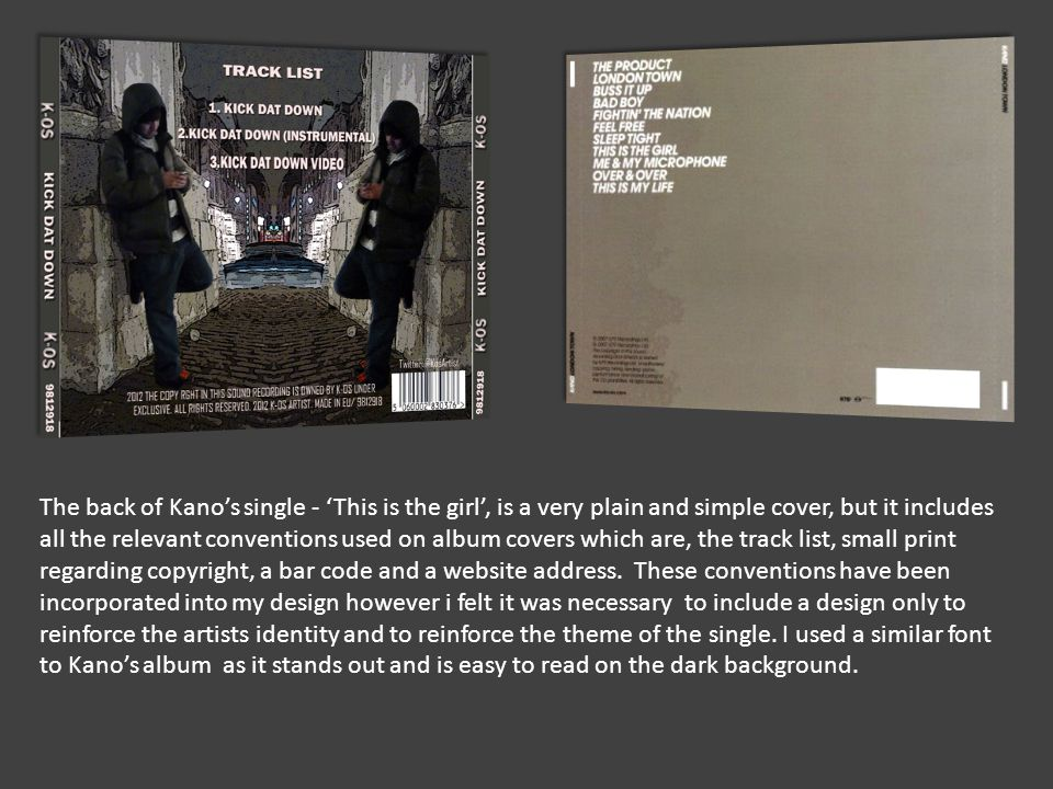 The back of Kano's single - 'This is the girl', is a very plain and simple cover, but it includes all the relevant conventions used on album covers which are, the track list, small print regarding copyright, a bar code and a website address.