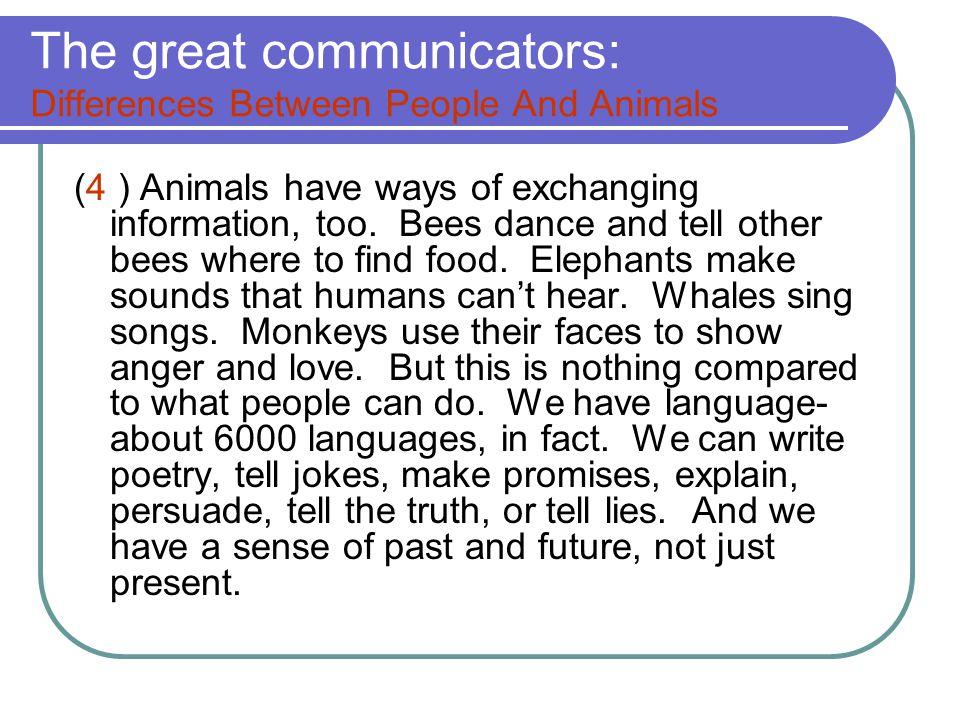 differences between human and animal communication Comparison of human language and animal communication similarity: both  are composed of signs (forms with meaning) six key differences: 1 animal:.