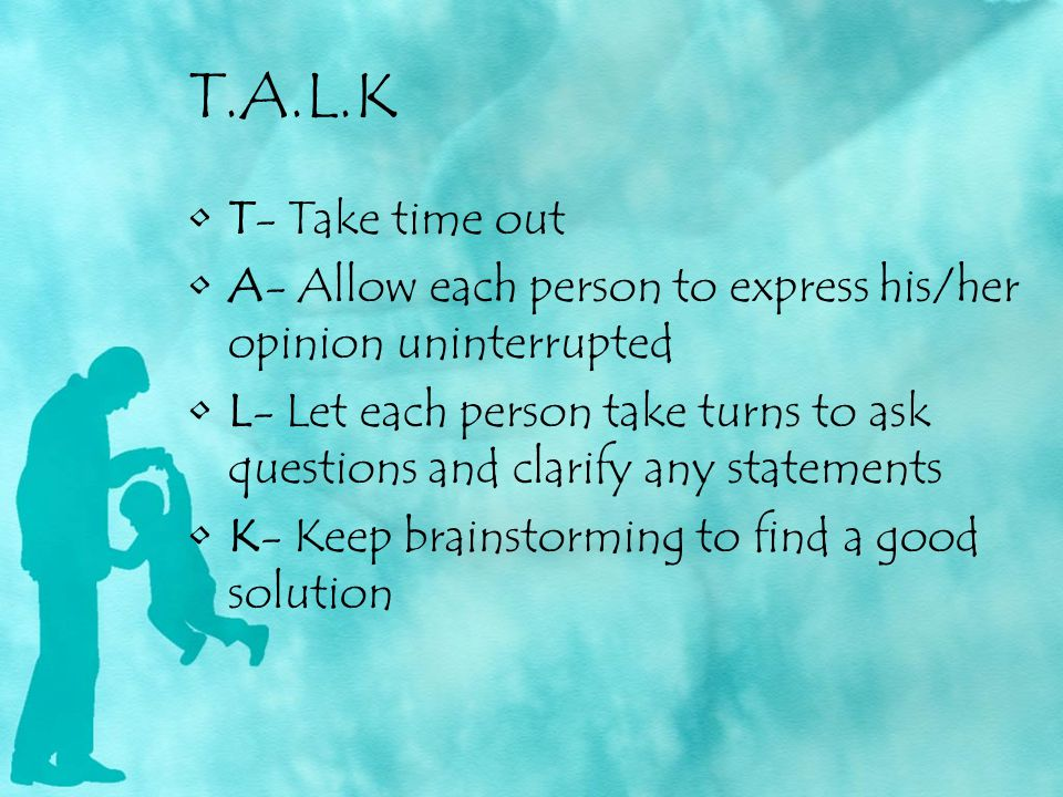 T.A.L.K T- Take time out. A- Allow each person to express his/her opinion uninterrupted.