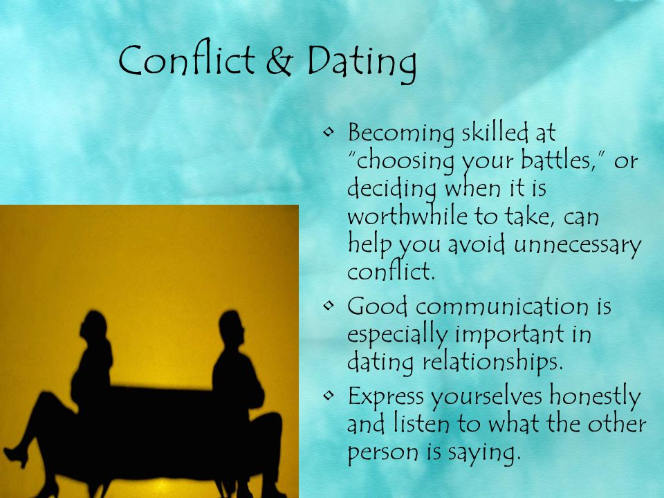 Conflict & Dating Becoming skilled at choosing your battles, or deciding when it is worthwhile to take, can help you avoid unnecessary conflict.