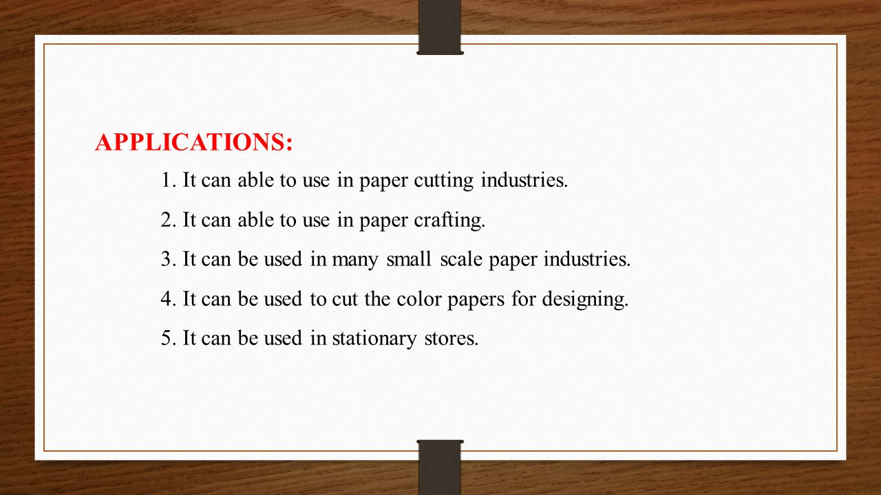 APPLICATIONS: 1. It can able to use in paper cutting industries.