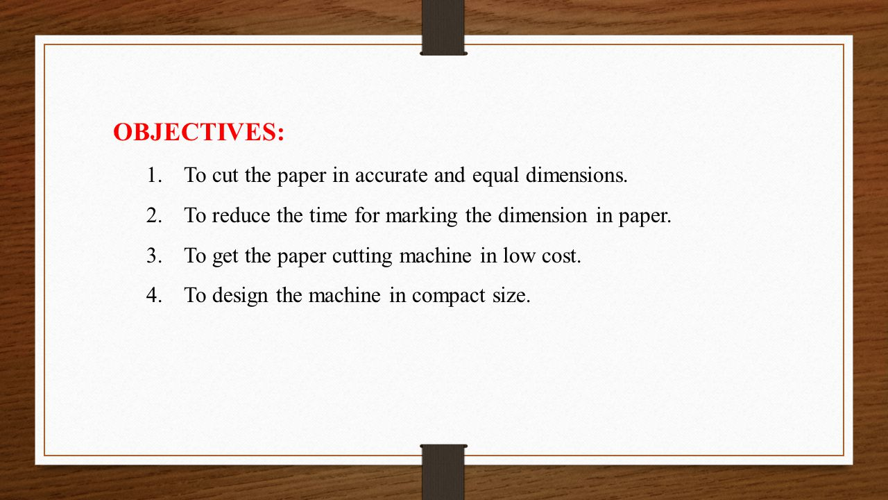 OBJECTIVES: To cut the paper in accurate and equal dimensions.