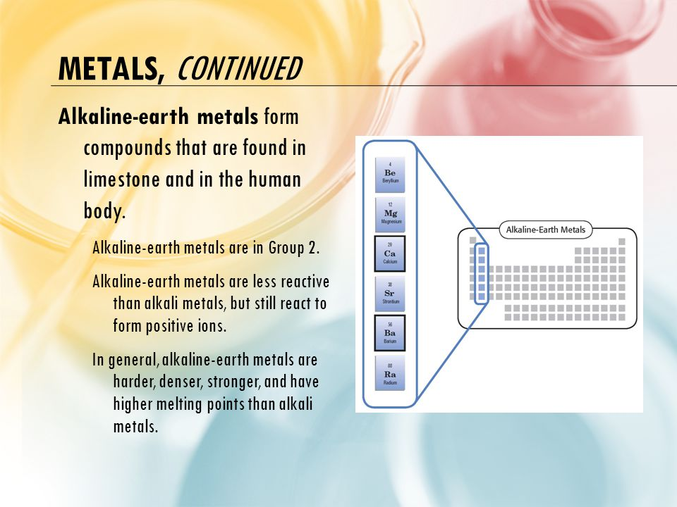 Metals, continued Alkaline-earth metals form compounds that are found in limestone and in the human body.