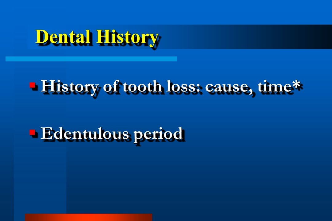 Dental History History of tooth loss: cause, time* Edentulous period