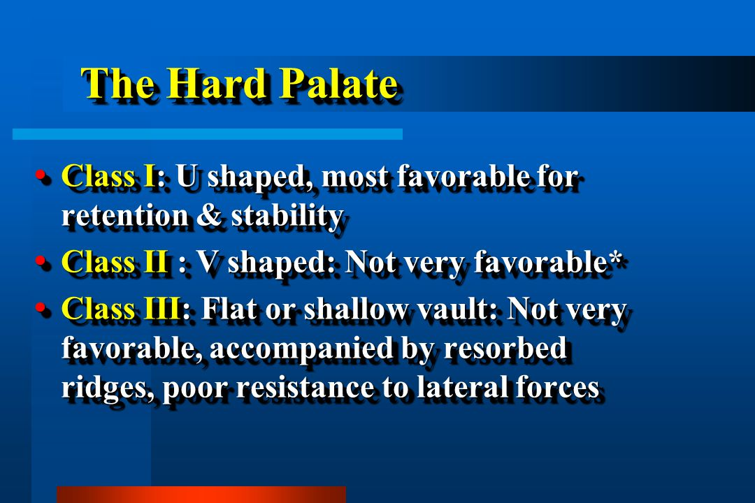 The Hard Palate Class I: U shaped, most favorable for retention & stability. Class II : V shaped: Not very favorable*